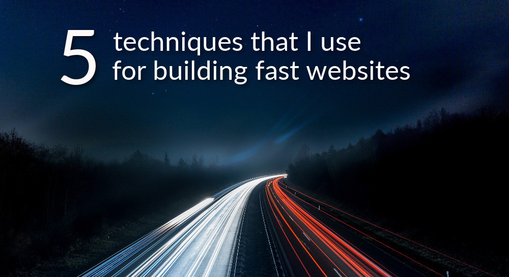 5 techniques that I use for building fast websites